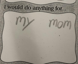 "I would do anything for...""my Mom"""