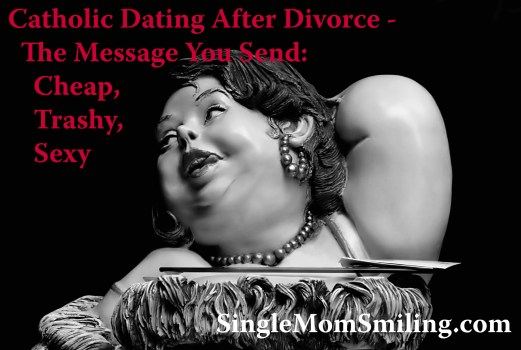 Catholic Dating After Divorce - Message you Send Large Cheap, Trashy, Sexy (NOT) woman