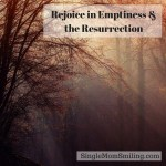 Rejoice in Emptiness & Easter's Resurrection!