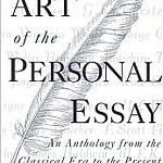 The Art of the Personal Essay: An Anthology from the Classical Era to the Present, selected by Phillip Lopate