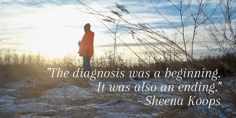 """""""The diagnosis was a beginning. It was also an ending."""" - Sheena Koops"""