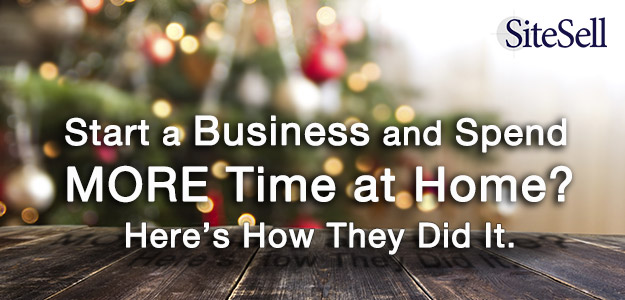 Start a Business and Spend MORE Time at Home? Here's How They Did It.