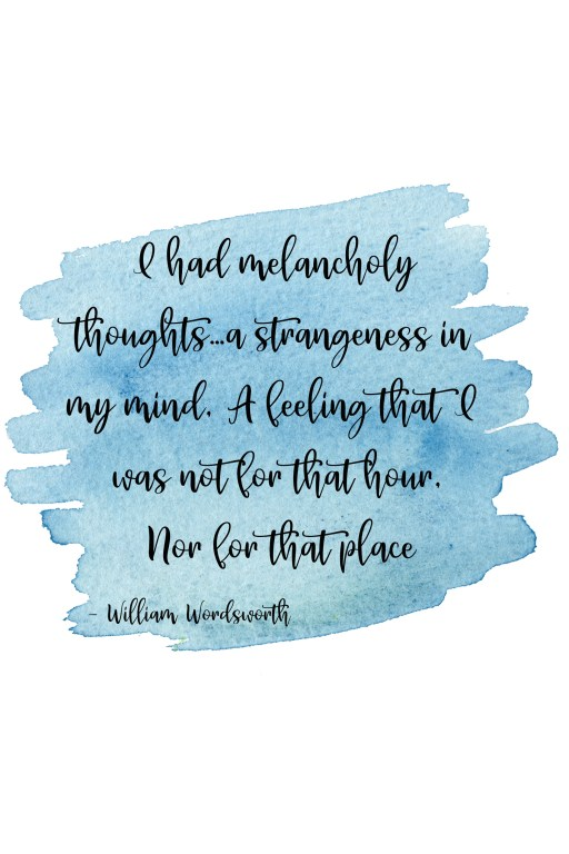 I had melancholy thoughts…a strangeness in my mind, A feeling that I was not for that hour, Nor for that place. William Wordsworth