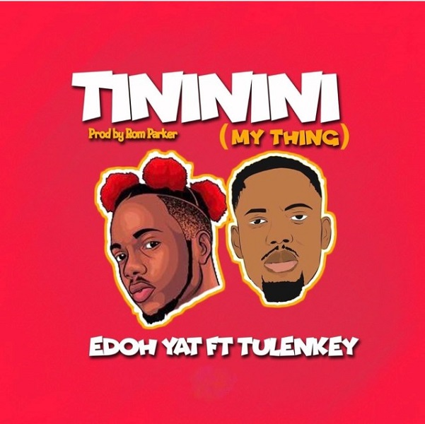 Edoh YAT ft. Tulenkey – Tininini My Thing