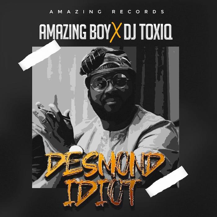 Amazing Boy x DJ Toxiq – Desmond Idiot