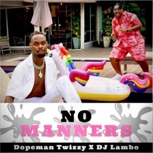 Dopeman Twizzy Ft DJ Lambo No Manners