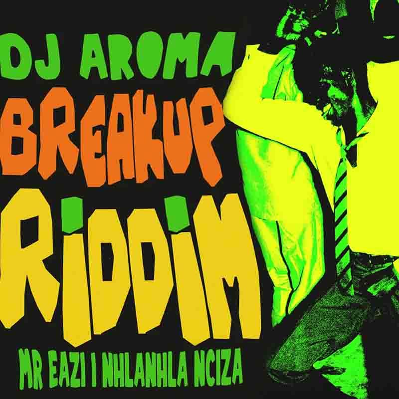 DJ Aroma Breakup Riddim ft Mr Eazi Nhlanhla Nciza mp3 download