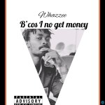 Whazzee Because I Nor Get Money Mp3 Download
