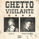 Uche B Ghetto Vigilante Ft. Kwesi Arthur mp3 download