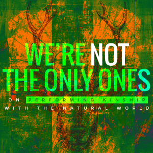 Issue.04: We're Not the Only Ones: On Performing Kinship with the Natural World