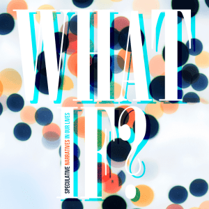 Issue.10: What If? Speculative Narratives in Our Lives