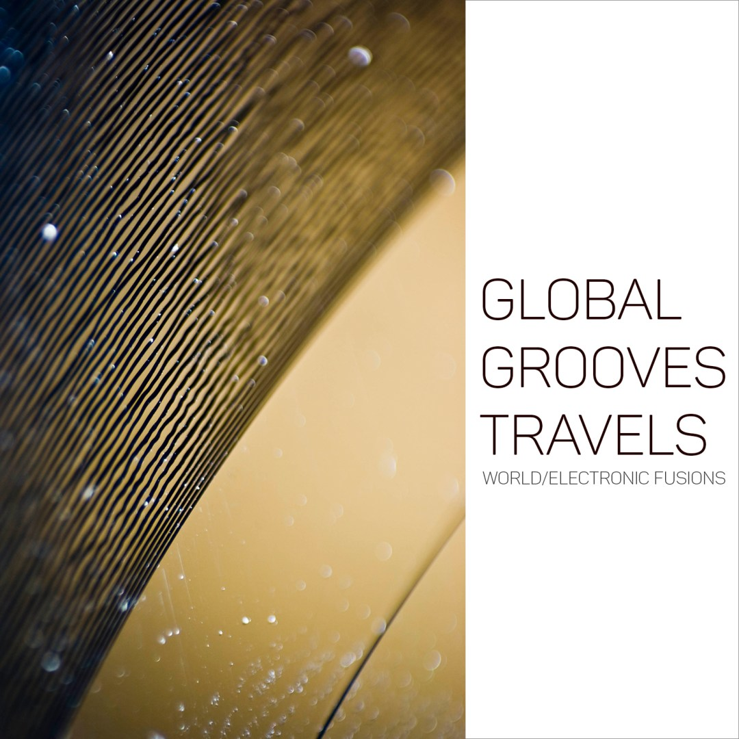 Our Global Grooves Travels (World Electronic Fusions) Playlist Is Fully Updated Just For You!