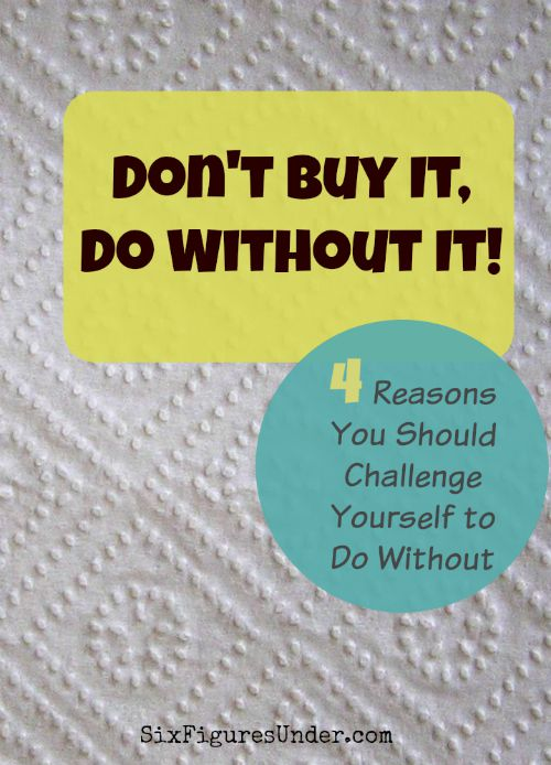 Whether it's because you don't have the cash, haven't budgeted for it, or just want to simplify, doing without something you want (or even need) can be good for you (and for your kids).
