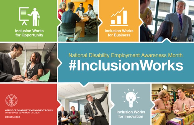 The 2016 NDEAM theme – #InclusionWorks–appears in large white letters on a blue background in the center of the poster. Above the theme in yellow are the words National Disability Employment Awareness Month. Surrounding the theme are three images of people with disabilities working in inclusive workplaces plus three colored boxes with the following messages: Inclusion Works for Business, Inclusion Works for Opportunity and Inclusion Works for Innovation. There is a red box in the lower left corner that includes DOL's logo with the following words in white underneath: OFFICE OF DISABILITY EMPLOYMENT POLICY, UNITED STATES DEPARTMENT OF LABOR and the URL to ODEP's website dol.gov/odep.