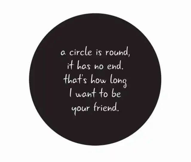 A Circle Is Round It Has No End Friend Quote