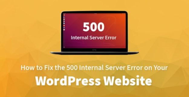 How to Fix the 500 Internal Server Error on Your WordPress Website