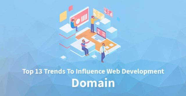 Top 13 Trends To Influence Web Development Domain