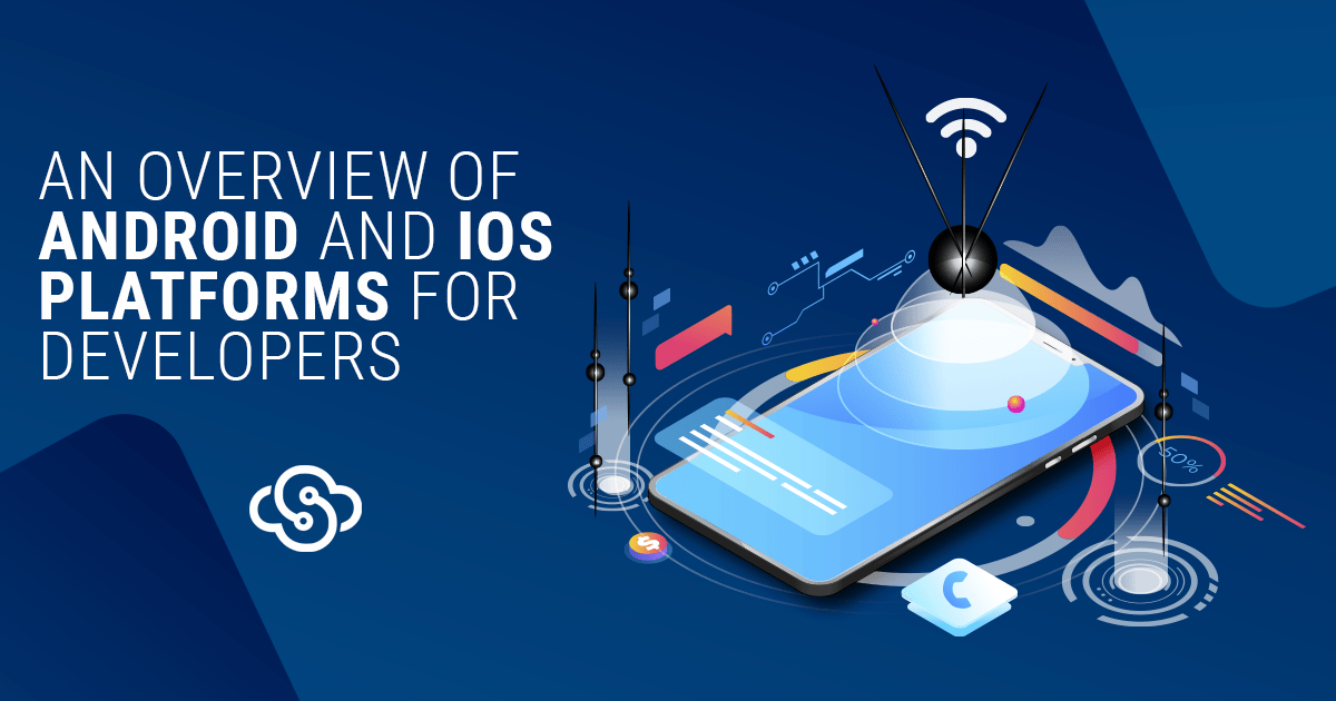 An Overview of Android and iOS Platforms for Developers