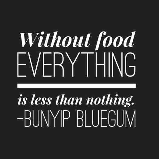 Bunyip Bluegum Without food everything is less than nothing