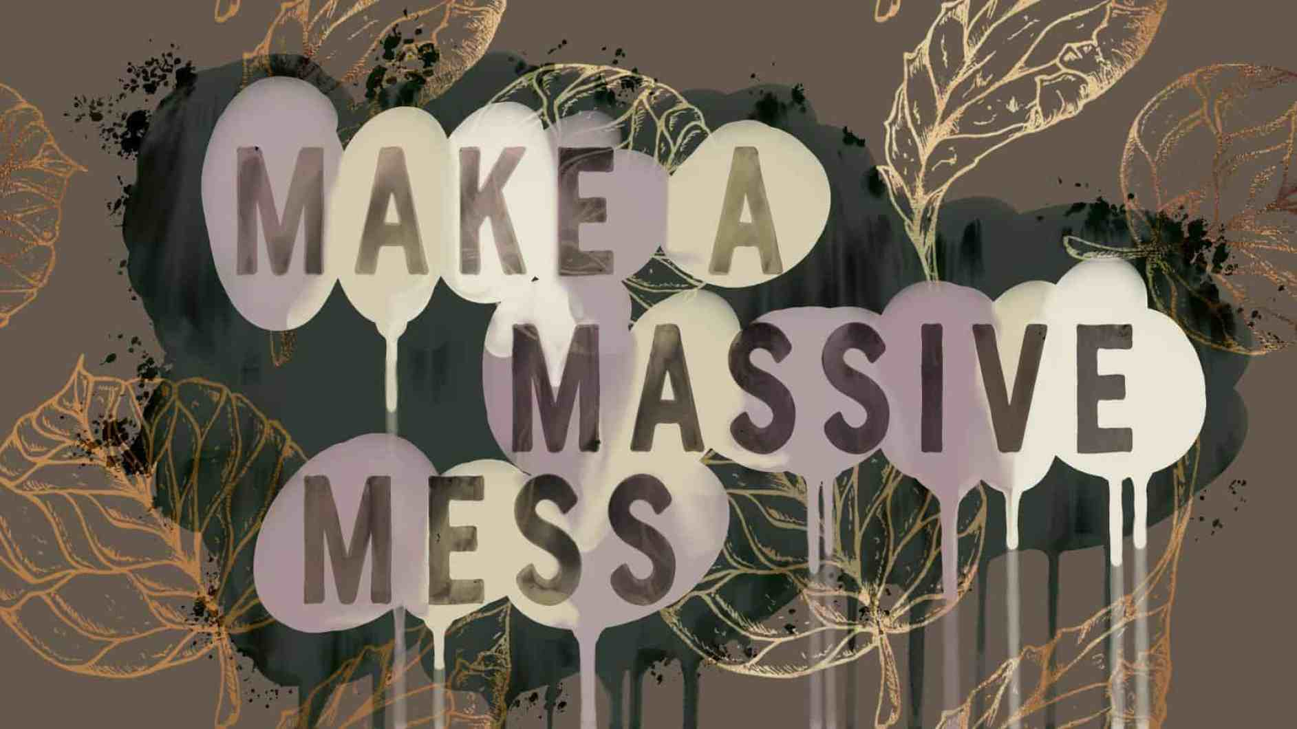 make a massive mess
