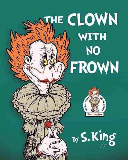 Parody children's book cover, blending IT by Stephen King with the style of Dr Seuss. The commentary here is obvious: clowns are inherently scary, even when we design them for children. (Artist unknown.)