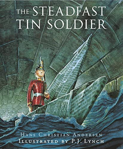 The Steadfast Tin Soldier by Hans Christian Andersen Illustrated by PJ Lynch