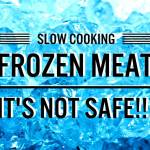 Slow Cooking FROZEN Meat – It's NOT safe!!