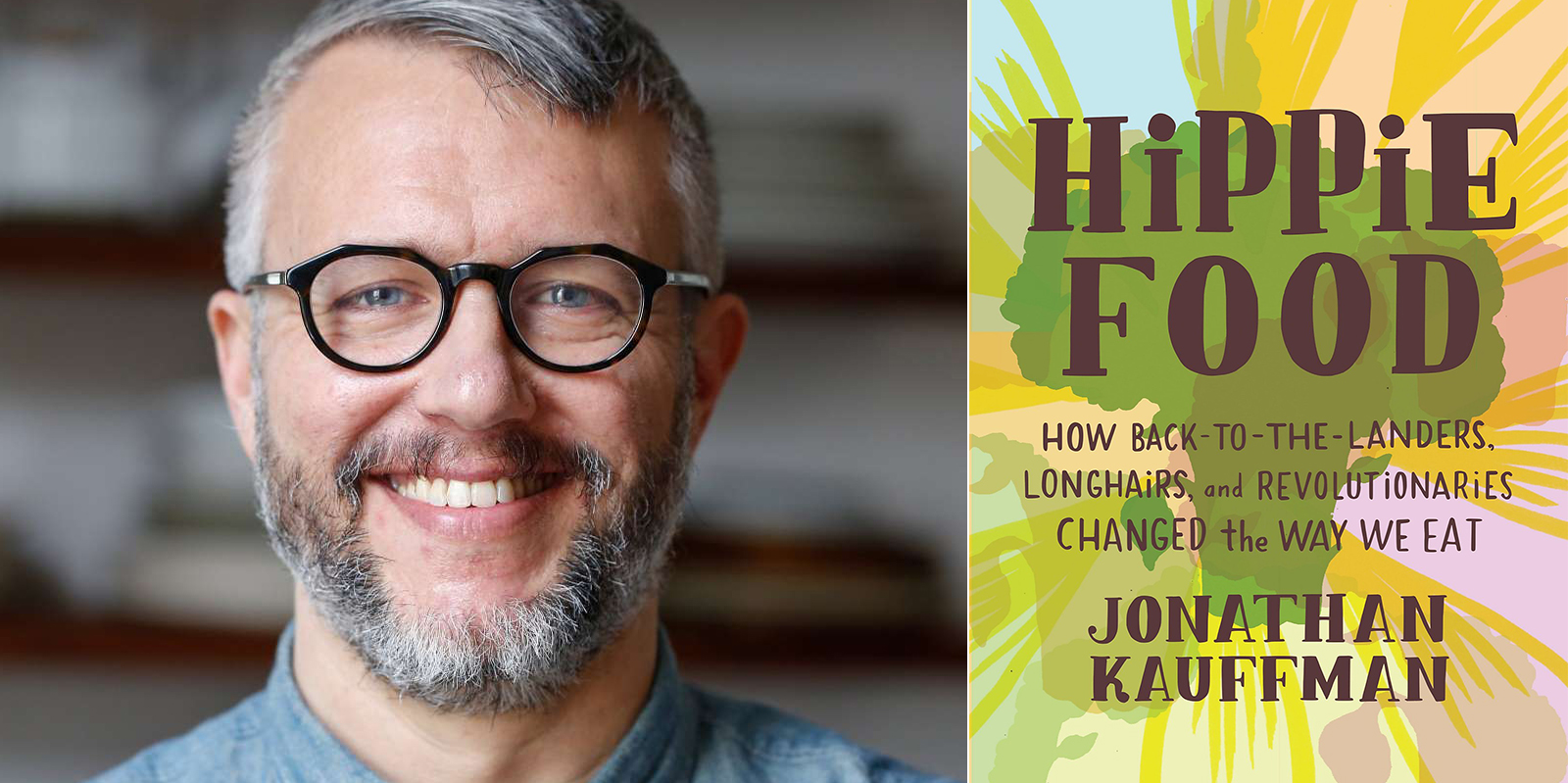 Hippie Food- How Back-to-the-Landers, Longhairs, and Revolutionaries Changed the Way We Eat, by Jonathan Kauffman