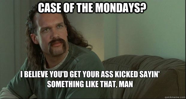 No case of the Mondays here!