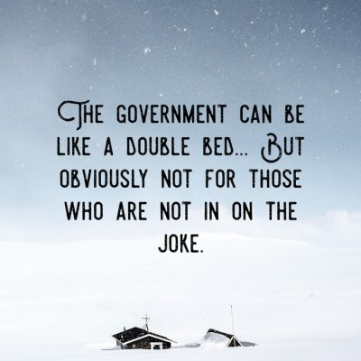 The government can be like a double bed... But obviously not for those who are not in on the joke.