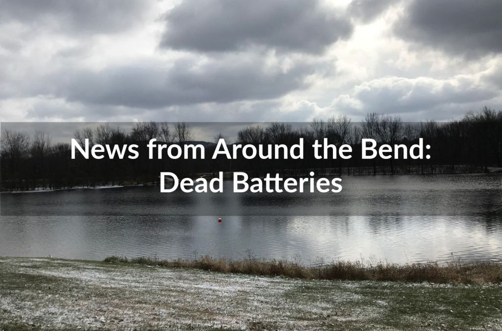 News from Around the Bend: Dead Batteries