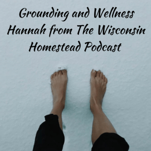 grounding, The Wisconsin Homestead Podcast, spirituality, wellness