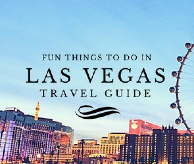 Fun Things To Do In Las Vegas Travel Guides