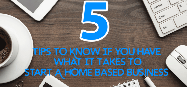 5 Tips To Know If You Have What It Takes To Start A Home Based Business