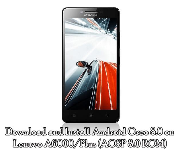 Download and Install Android Oreo 8.0 on Lenovo A6000/Plus (AOSP 8.0 ROM)