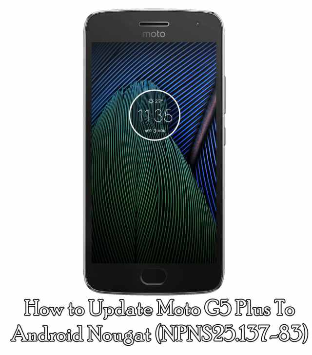 How to Update Moto G5 Plus To Android Nougat (NPNS25.137-83)