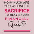 how much are you willing to sacrifice to reach your financial goals?