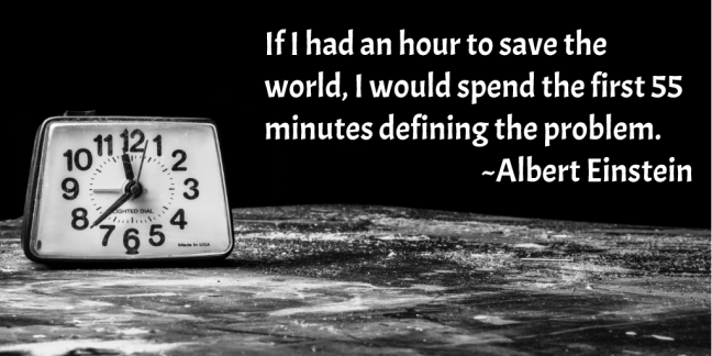 If I had an hour to save the world, I would spend the first 55 minutes defining the problem.