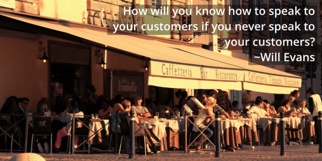 How will you know how to speak to your customers if you never speak to your customers?