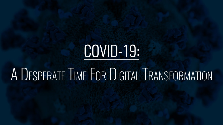 COVID-19: A Desperate Time For Digital Transformation