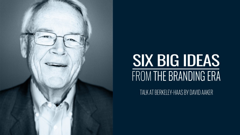 Six Big Ideas From The Branding Era | Talk At Berkeley-Haas By David Aaker