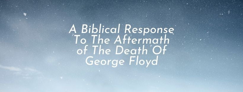 A Biblical Response To The Aftermath of The Death Of George Floyd