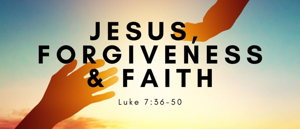 Jesus, Forgiveness & Faith -Luke 7:36-50