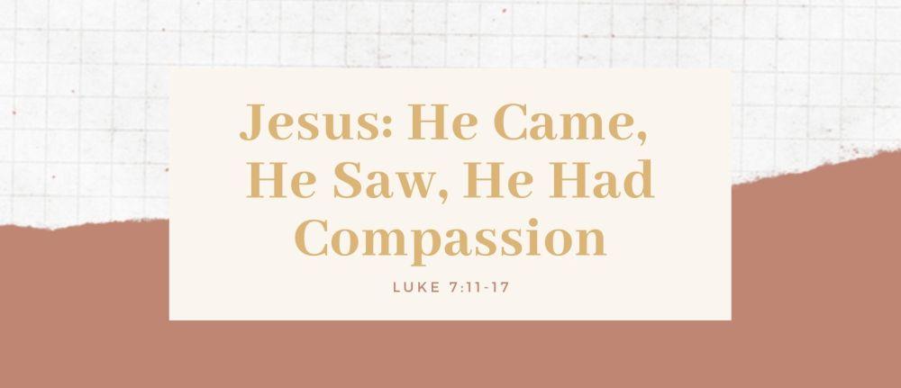 Jesus: He Came, He Saw, He Had Compassion