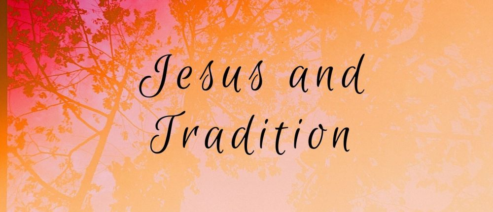 Jesus and Tradition – Mark 7:1-23