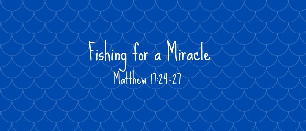 Fishing for a Miracle – Matthew 17:24-27