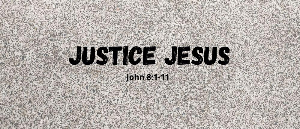 Justice Jesus – John 8:1-11