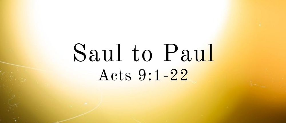 Saul to Paul – Acts 9:1-22