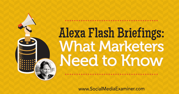 Alexa Flash Briefings: What Marketers Need to Know featuring insights from Chris Brogan on the Social Media Marketing Podcast.