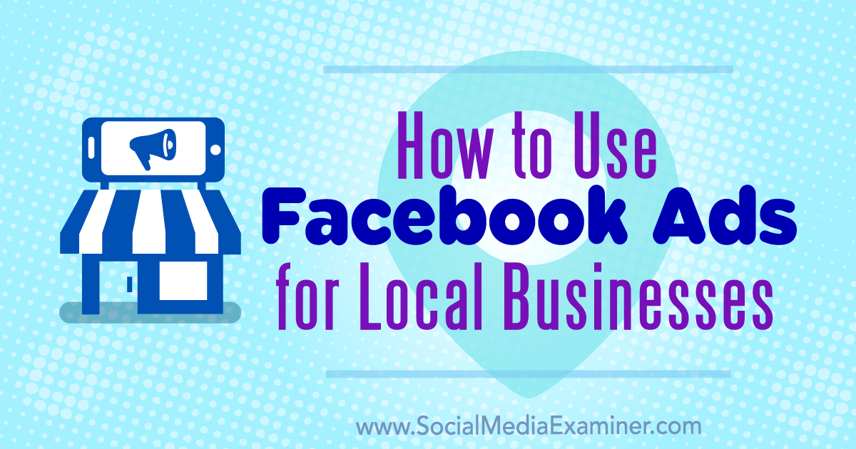 Image for How to Use Facebook Ads for Local Businesses : Social Media Examiner